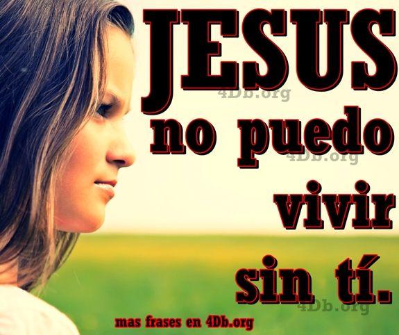 Jesús no puedo vivir sin ti.