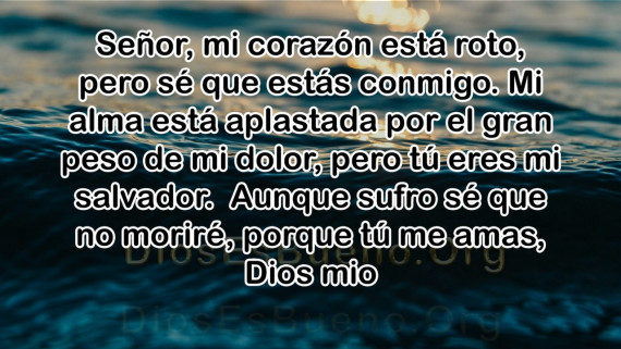 Señor, mi corazón está roto, pero sé que estás conmigo. Mi alma está aplastada por el gran peso de mi dolor, pero tú eres mi salvador. Aunque sufro sé que no moriré, porque tú me amas, Dios mio
