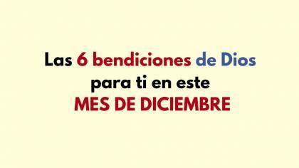 Las 6 bendiciones de Dios para ti en este MES DE DICIEMBRE